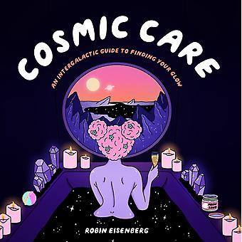 Cosmic Care  An Intergalactic Guide to Finding Your Glow by Robin Eisenberg