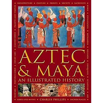 Aztec and Maya An Illustrated History The Definitive Chronicle of the Ancient Peoples of Central America and Mexico  Including the Aztec Maya Olmec Mixtec Toltec and Zapotec
