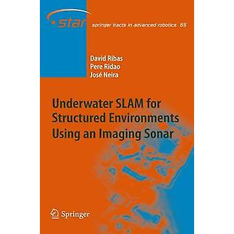 Underwater SLAM for Structured Environments Using an Imaging Sonar by David RibasPere RidaoJose Neira