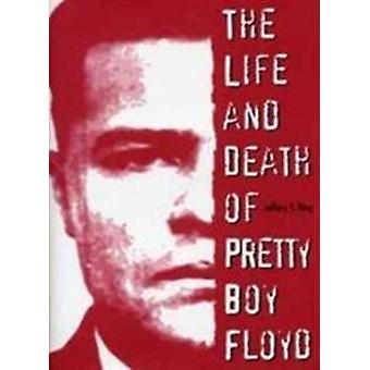 The Life and Death of Pretty Boy Floyd by Jeffery S King
