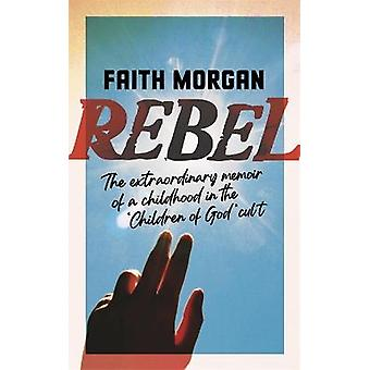 Rebel The extraordinary story of a childhood in the 'Children of God' cult