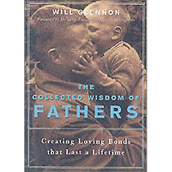 The Collected Wisdom of Fathers  Creating Loving Bonds That Last a Lifetime by Will Glennon