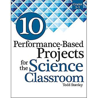 10 Performance-Based Projects for the Science Classroom: Grades 3-5