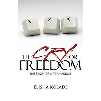 The Cry for Freedom The Story of a Porn a Ddict by Kolade & Elisha