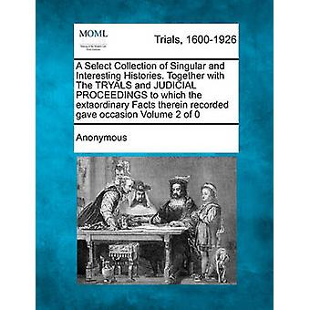 A Select Collection of Singular and Interesting Histories. Together with The TRYALS and JUDICIAL PROCEEDINGS to which the extaordinary Facts therein recorded gave occasion by Anonymous