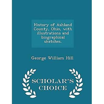 Geschichte von Ashland County Ohio mit Illustrationen und Biographische Skizzen.  Gelehrte Wahl Edition von Hill & George William