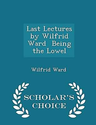 Last Lectures by Wilfrid Ward  Being the Lowel  Scholars Choice Edition by Ward & Wilfrid