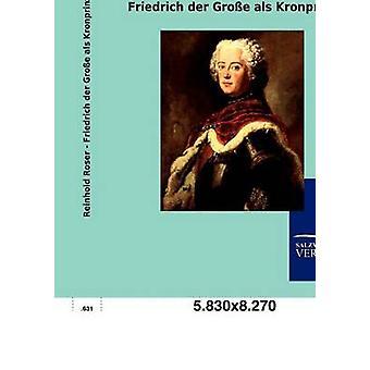 Friedrich der Groe als Kronprinz di Roser & Reinhold