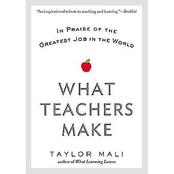 What Teachers Make - In Praise of the Greatest Job in the World by Tay