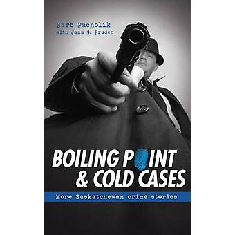 Boiling Point & Cold Cases - More Saskatchewan Crime Stories by Barb P