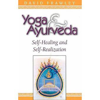 Yoga and Ayurveda - Self-healing and Self-realization by David Frawley