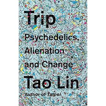 Trip - Psychedelics - Alienation - and Change by Tao Lin - 97811019745