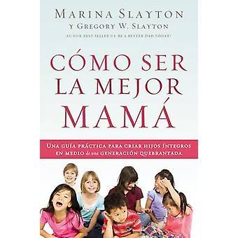 Cmo ser la mejor mam Una gua prctica para criar hijos ntegros en medio de una generacin quebrantada by Slayton & Marina