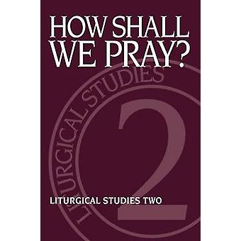 How Shall We Pray Liturgical Studies Two by Meyers & Ruth A.
