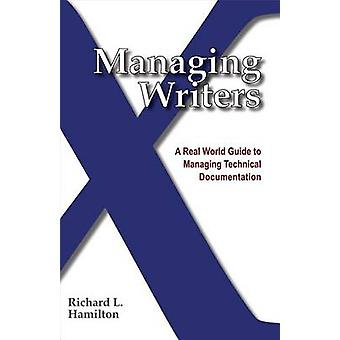 Managing Writers A Real World Guide to Managing Technical Documentation by Hamilton & Richard L.