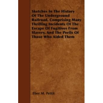Sketches In The History Of The Underground Railroad Comprising Many Thrilling Incidents Of The Escape Of Fugitives From Slavery And The Perils Of Those Who Aided Them by Pettit & Eber M.