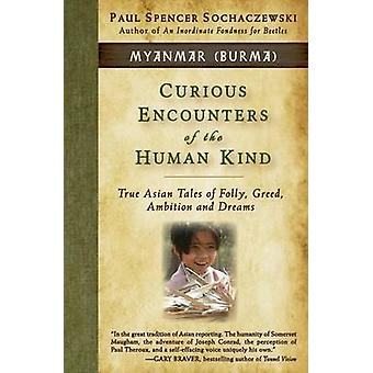 Curious Encounters of the Human Kind  Myanmar Burma True Asian Tales of Folly Greed Ambition and Dreams by Sochaczewski & Paul Spencer