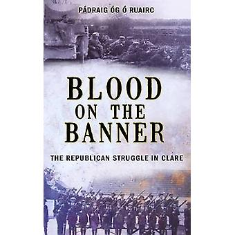 Blood on the Banner The Republican Struggle in Clare 19131923 by O Ruairc & Padraig Og