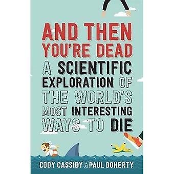 Und dann sind Sie tot: eine wissenschaftliche Erforschung der Welt ist die meisten interessanten Ways to Die