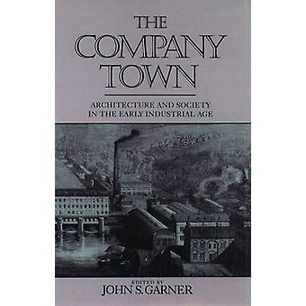 The Company Town Architecture and Society in the Early Industrial Age by Garner & John S.