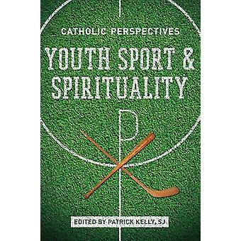 Youth Sport and Spirituality Catholic Perspectives by Kelly & Patrick
