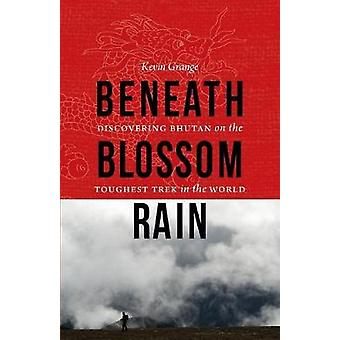Beneath Blossom Rain Discovering Bhutan on the Toughest Trek in the World by Grange & Kevin