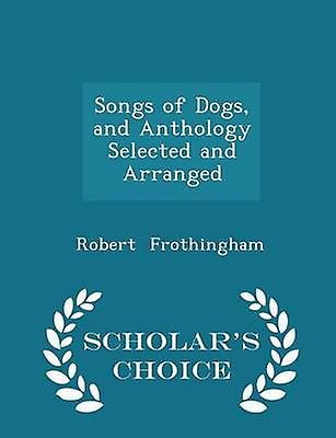 Songs of Dogs and Anthology Selected and Arranged  Scholars Choice Edition by Frothingham & Robert