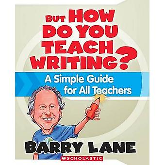 But How Do You Teach Writing? - A Simple Guide for All Teachers by Bar