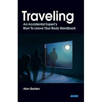 Traveling - An Accidental Experts How To Leave Your Body Handbook by A