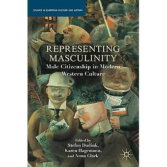 Representing Masculinity by Edited by S Dudink & Edited by Karen Hagemann & Edited by A Clark