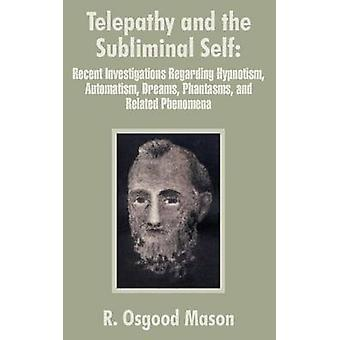 Telepathy and the Subliminal Self Recent Investigations Regarding Hypnotism Automatism Dreams Phantasms and Related Phenomena by Mason & R. Osgood