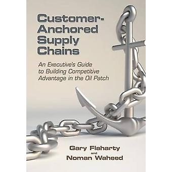 CustomerAnchored Supply Chains An Executives Guide to Building Competitive Advantage in the Oil Patch by Flaharty & Gary