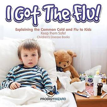 I Got the Flu Explaining the Common Cold and Flu to Kids  Keep Them Safe  Childrens Disease Books by Prodigy Wizard