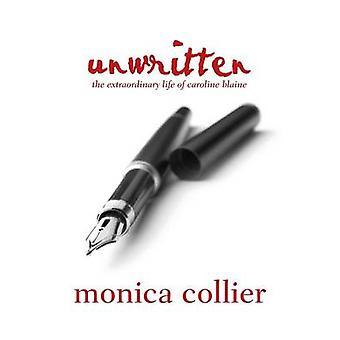 Unwritten The Extraordinary Life of Caroline Blaine by Collier & Monica
