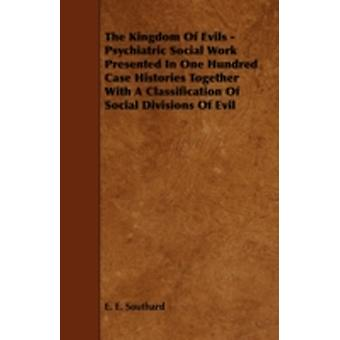 The Kingdom of Evils  Psychiatric Social Work Presented in One Hundred Case Histories Together with a Classification of Social Divisions of Evil by Southard & E. E.
