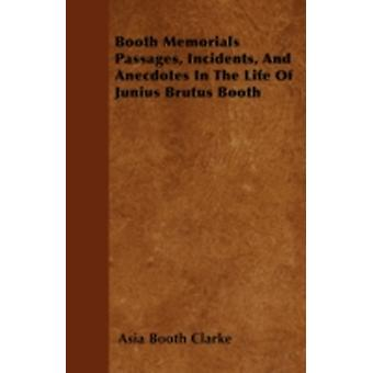 Booth Memorials  Passages Incidents And Anecdotes In The Life Of Junius Brutus Booth by Clarke & Asia Booth