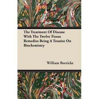 The Treatment Of Disease With The Twelve Tissue Remedies Being A Treatise On Biochemistry by Boericke & William