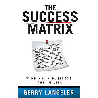 The Success Matrix Winning in Business and in Life by Langeler & Gerry
