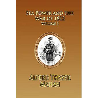 Sea Power and the War of 1812  Volume 1 by Mahan & Alfred Thayer