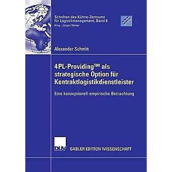4PLProvidingTM  als strategische Option fr Kontraktlogistikdienstleister  Eine konzeptionellempirische Betrachtung by Weber & Prof. Dr. Jrgen