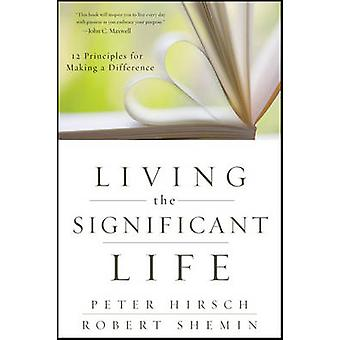 Living the Significant Life 12 Principles for Making a Difference by Hirsch & Peter L.