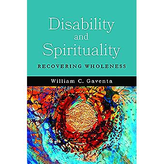 Disability and Spirituality - Recovering Wholeness by William C. Gaven