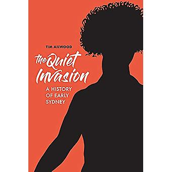 The Quiet Invasion - A History of Early Sydney by Tim Ailwood - 978192