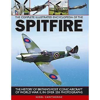 The Complete Illustrated Encyclopedia of the Spitfire by Nigel Cawtho