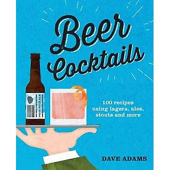 Beer Cocktails - 100 recipes using lagers - ales - stouts and more by