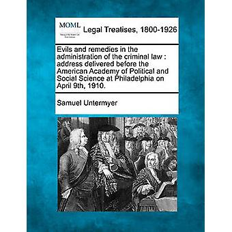 Evils and remedies in the administration of the criminal law  address delivered before the American Academy of Political and Social Science at Philadelphia on April 9th 1910. by Untermyer & Samuel