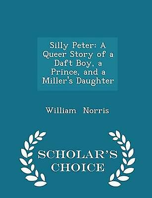 Silly Peter A Queer Story of a Daft Boy a Prince and a Millers Daughter  Scholars Choice Edition by Norris & William