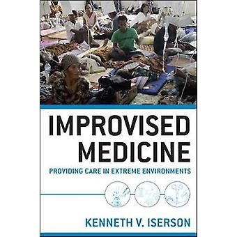 Improvised Medicine Providing Care in Extreme Environments by Kenneth Iserson