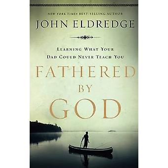 Fathered by God Learning What Your Dad Could Never Teach You by Eldredge & John