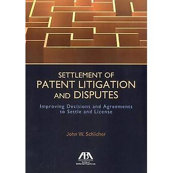 Settlement of Patent Litigation and Disputes  Improving Decisions and Agreements to Settle and License by John W Schlicher